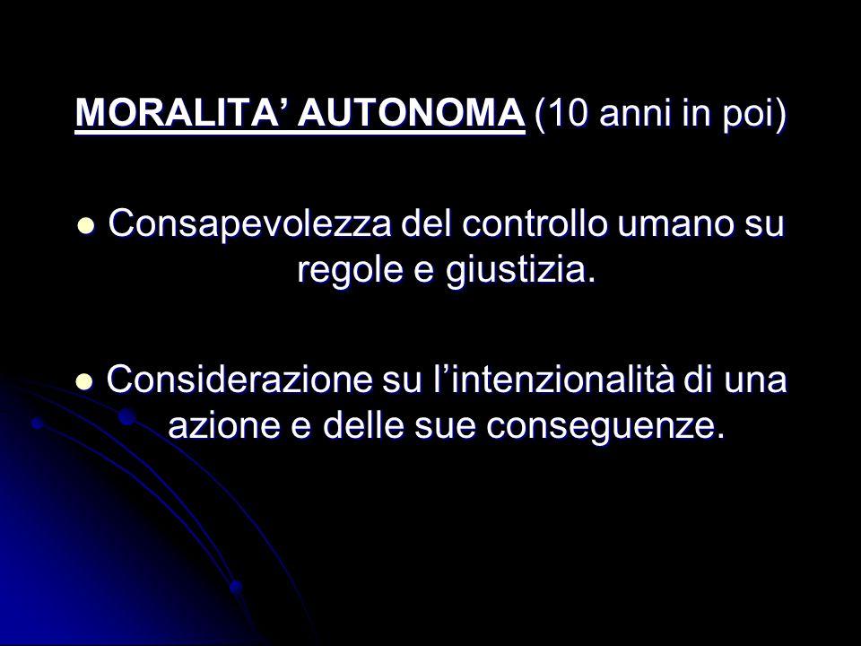 MORALITA' AUTONOMA (10 anni in poi) Consapevolezza del controllo umano su regole e giustizia. Consapevolezza del controllo umano su regole e giustizia