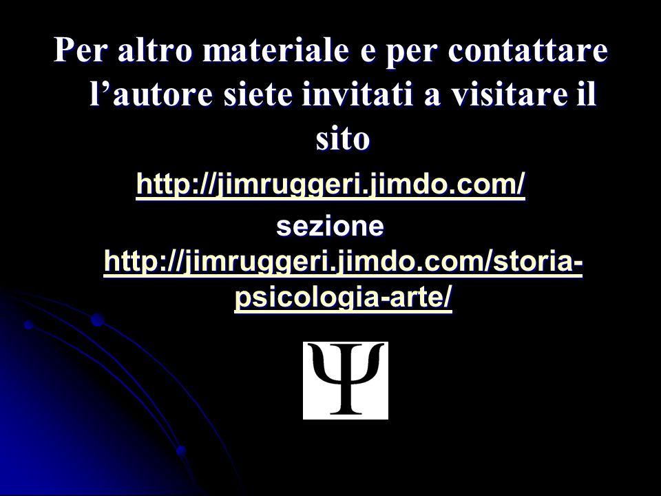 Per altro materiale e per contattare l'autore siete invitati a visitare il sito http://jimruggeri.jimdo.com/ sezione http://jimruggeri.jimdo.com/storia- psicologia-arte/ http://jimruggeri.jimdo.com/storia- psicologia-arte/ http://jimruggeri.jimdo.com/storia- psicologia-arte/