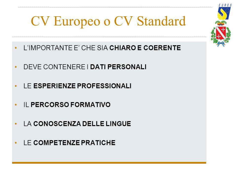 CV Europeo o CV Standard L'IMPORTANTE E' CHE SIA CHIARO E COERENTE DEVE CONTENERE I DATI PERSONALI LE ESPERIENZE PROFESSIONALI IL PERCORSO FORMATIVO L