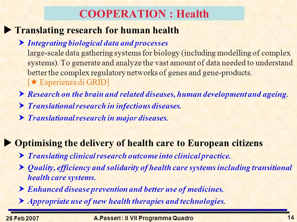 28 Feb 2007 A.Passeri : Il VII Programma Quadro 14 COOPERATION : Health  Translating research for human health  Integrating biological data and processes large-scale data gathering systems for biology (including modelling of complex systems).