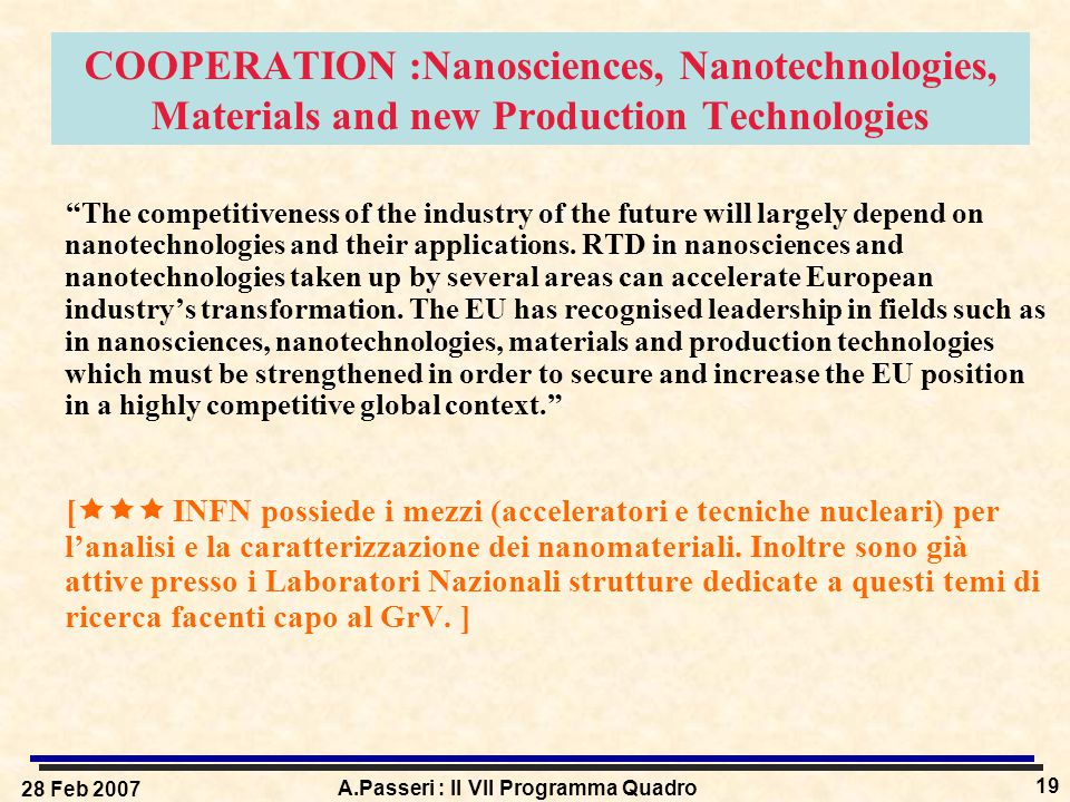28 Feb 2007 A.Passeri : Il VII Programma Quadro 19 COOPERATION :Nanosciences, Nanotechnologies, Materials and new Production Technologies The competitiveness of the industry of the future will largely depend on nanotechnologies and their applications.