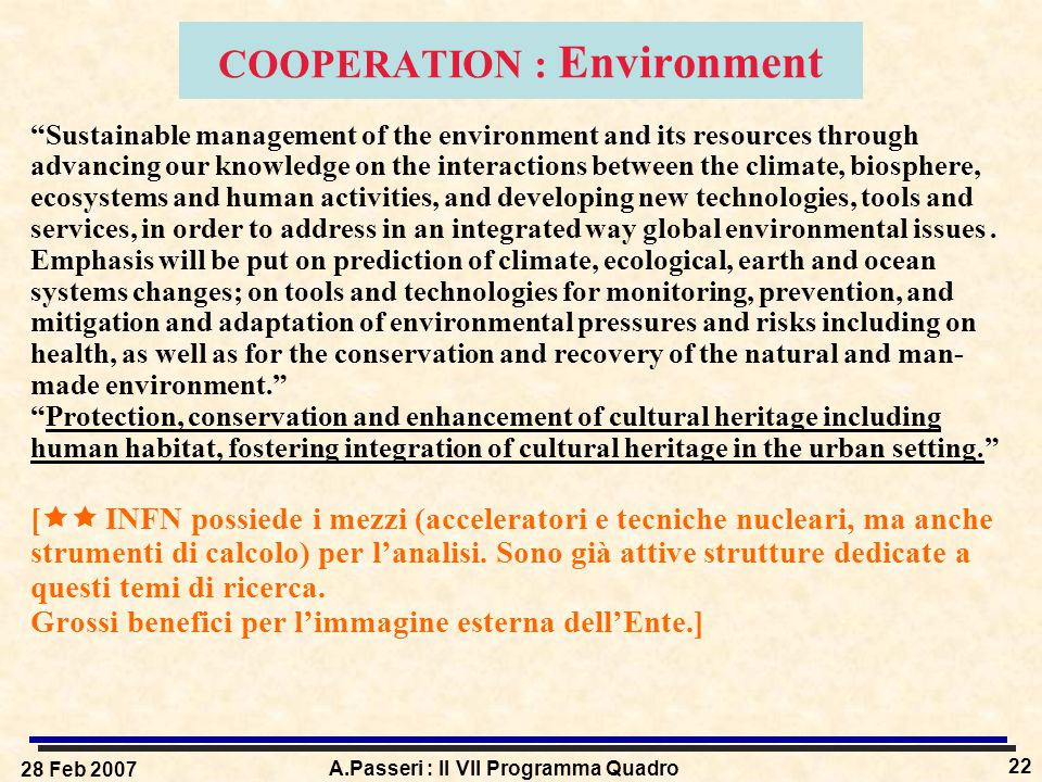 28 Feb 2007 A.Passeri : Il VII Programma Quadro 22 COOPERATION : Environment Sustainable management of the environment and its resources through advancing our knowledge on the interactions between the climate, biosphere, ecosystems and human activities, and developing new technologies, tools and services, in order to address in an integrated way global environmental issues.