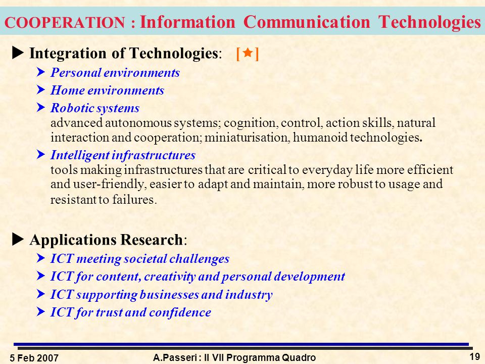 5 Feb 2007 A.Passeri : Il VII Programma Quadro 19 COOPERATION : Information Communication Technologies  Integration of Technologies: [  ]  Personal environments  Home environments  Robotic systems advanced autonomous systems; cognition, control, action skills, natural interaction and cooperation; miniaturisation, humanoid technologies.