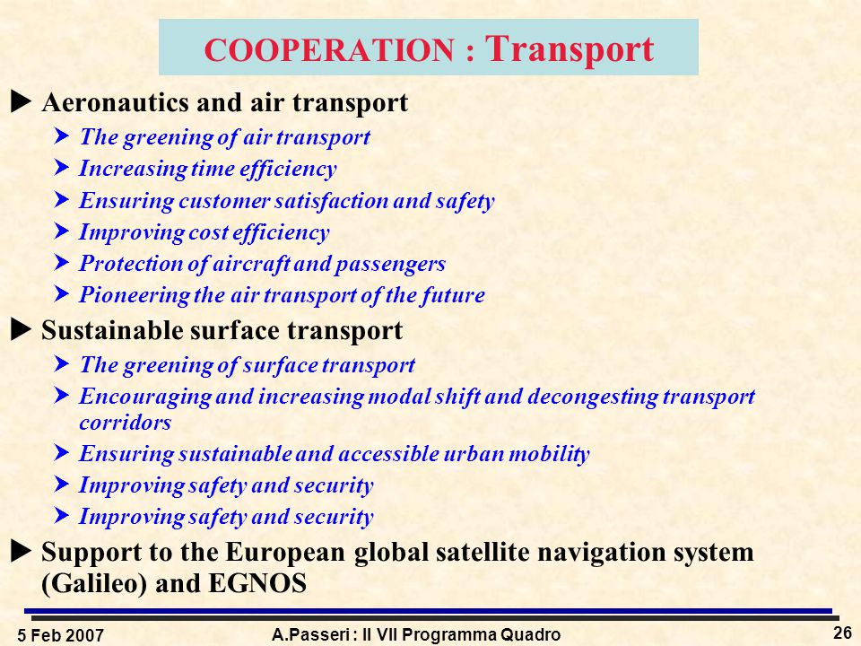 5 Feb 2007 A.Passeri : Il VII Programma Quadro 26 COOPERATION : Transport  Aeronautics and air transport  The greening of air transport  Increasing time efficiency  Ensuring customer satisfaction and safety  Improving cost efficiency  Protection of aircraft and passengers  Pioneering the air transport of the future  Sustainable surface transport  The greening of surface transport  Encouraging and increasing modal shift and decongesting transport corridors  Ensuring sustainable and accessible urban mobility  Improving safety and security  Support to the European global satellite navigation system (Galileo) and EGNOS