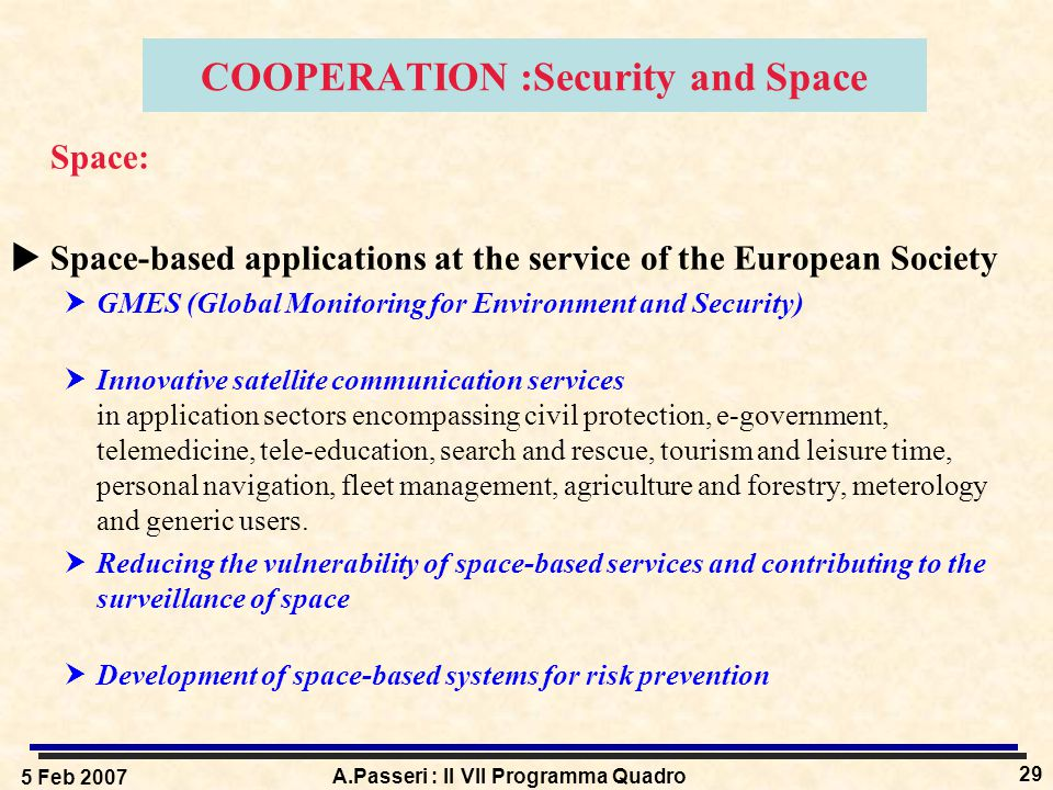 5 Feb 2007 A.Passeri : Il VII Programma Quadro 29 COOPERATION :Security and Space Space:  Space-based applications at the service of the European Society  GMES (Global Monitoring for Environment and Security)  Innovative satellite communication services in application sectors encompassing civil protection, e-government, telemedicine, tele-education, search and rescue, tourism and leisure time, personal navigation, fleet management, agriculture and forestry, meterology and generic users.