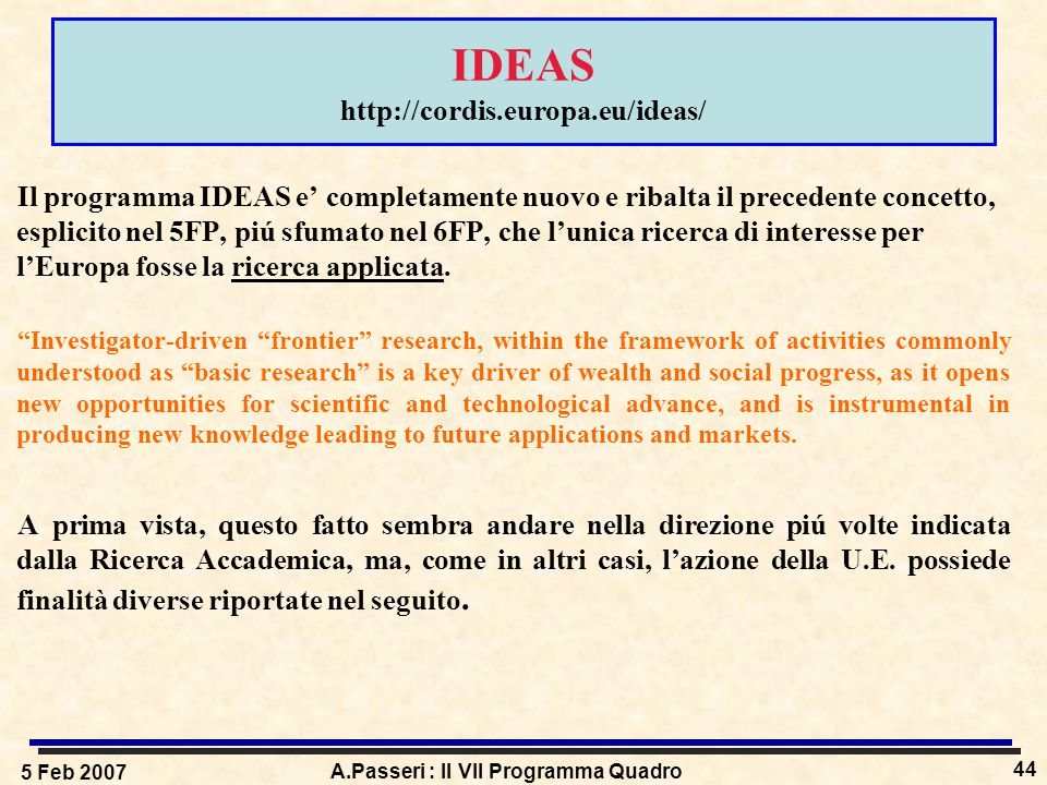 5 Feb 2007 A.Passeri : Il VII Programma Quadro 44 IDEAS http://cordis.europa.eu/ideas/ Il programma IDEAS e' completamente nuovo e ribalta il precedente concetto, esplicito nel 5FP, piú sfumato nel 6FP, che l'unica ricerca di interesse per l'Europa fosse la ricerca applicata.