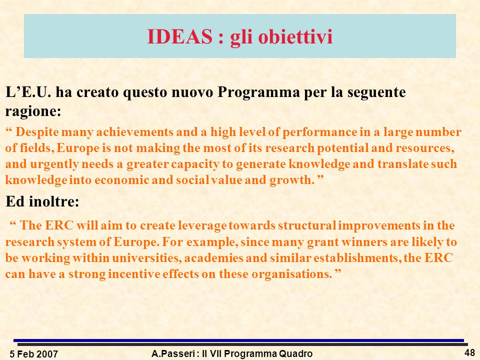 """5 Feb 2007 A.Passeri : Il VII Programma Quadro 48 IDEAS : gli obiettivi L'E.U. ha creato questo nuovo Programma per la seguente ragione: """" Despite man"""
