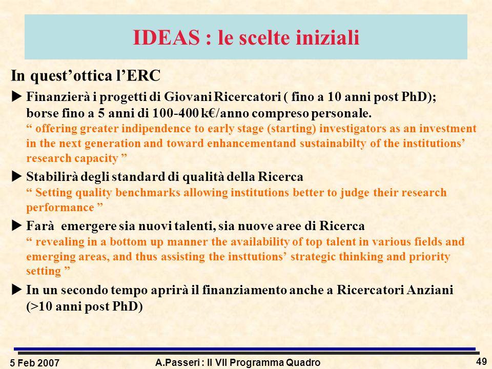 5 Feb 2007 A.Passeri : Il VII Programma Quadro 49 IDEAS : le scelte iniziali In quest'ottica l'ERC  Finanzierà i progetti di Giovani Ricercatori ( fino a 10 anni post PhD); borse fino a 5 anni di 100-400 k€/anno compreso personale.