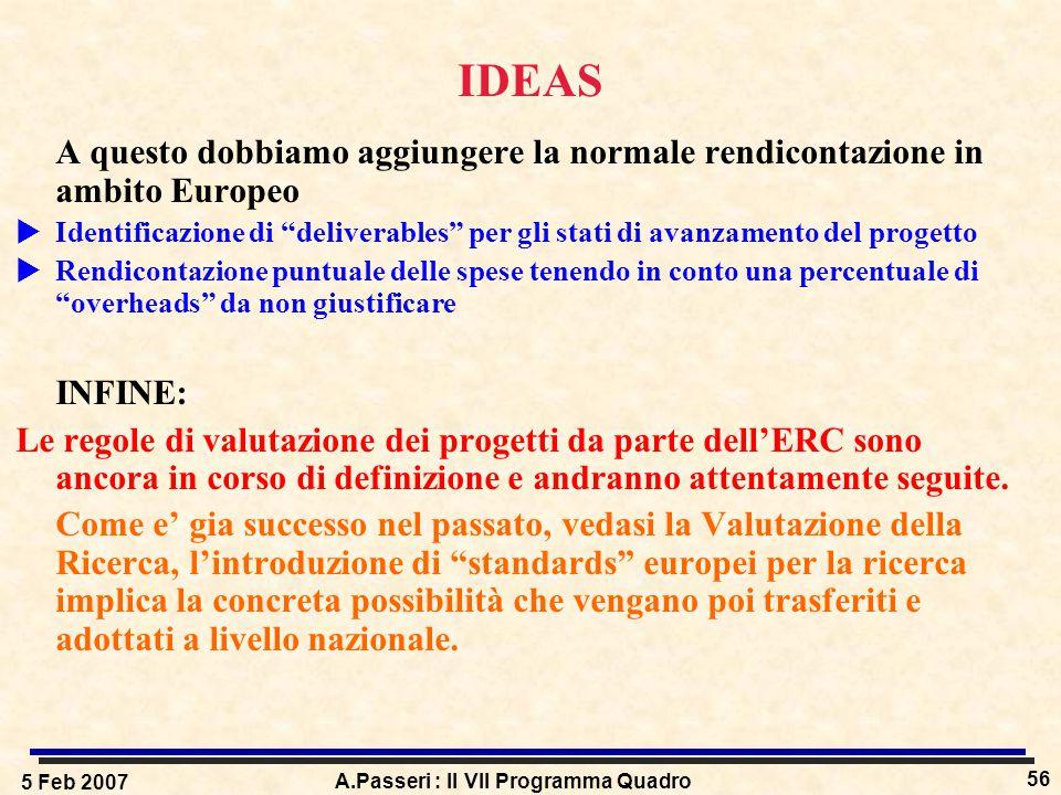 5 Feb 2007 A.Passeri : Il VII Programma Quadro 56 IDEAS A questo dobbiamo aggiungere la normale rendicontazione in ambito Europeo  Identificazione di deliverables per gli stati di avanzamento del progetto  Rendicontazione puntuale delle spese tenendo in conto una percentuale di overheads da non giustificare INFINE: Le regole di valutazione dei progetti da parte dell'ERC sono ancora in corso di definizione e andranno attentamente seguite.