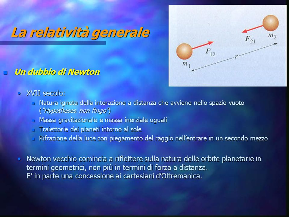 """La relatività generale n Un dubbio di Newton XVII secolo:XVII secolo: n Natura ignota della interazione a distanza che avviene nello spazio vuoto (""""Hy"""
