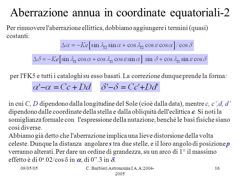 09/05/05C. Barbieri Astronomia I A.A:2004- 2005 16 Aberrazione annua in coordinate equatoriali-2 Per rimuovere l'aberrazione ellittica, dobbiamo aggiu