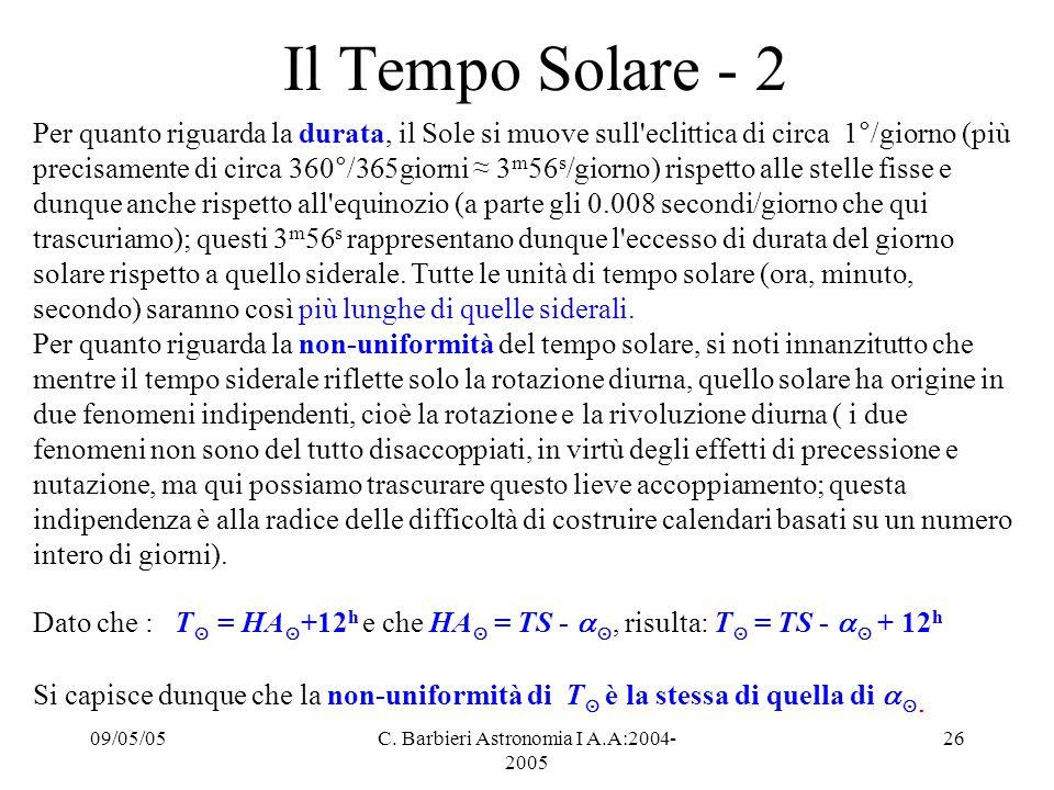 09/05/05C. Barbieri Astronomia I A.A:2004- 2005 26 Il Tempo Solare - 2 Per quanto riguarda la durata, il Sole si muove sull'eclittica di circa 1°/gior