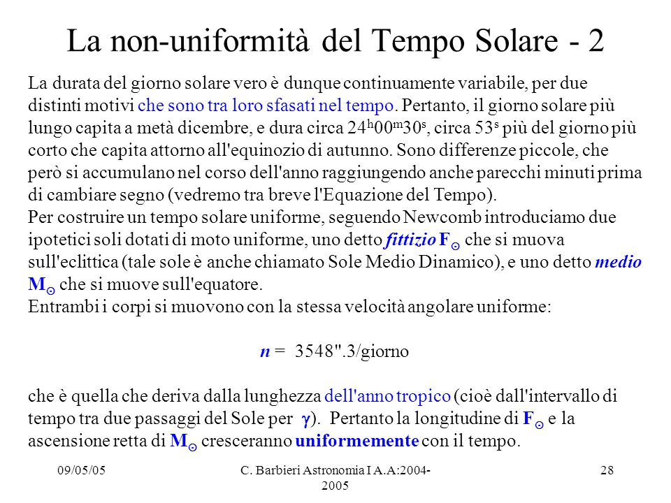 09/05/05C. Barbieri Astronomia I A.A:2004- 2005 28 La non-uniformità del Tempo Solare - 2 La durata del giorno solare vero è dunque continuamente vari