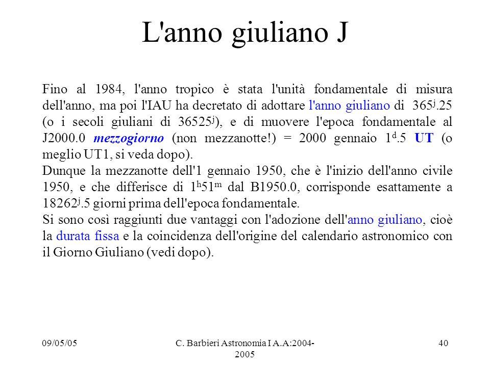09/05/05C. Barbieri Astronomia I A.A:2004- 2005 40 L'anno giuliano J Fino al 1984, l'anno tropico è stata l'unità fondamentale di misura dell'anno, ma