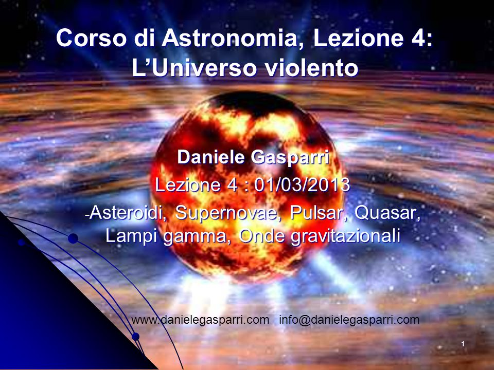1 Daniele Gasparri Lezione 4 : 01/03/2013 - Asteroidi, Supernovae, Pulsar, Quasar, Lampi gamma, Onde gravitazionali www.danielegasparri.com info@danie