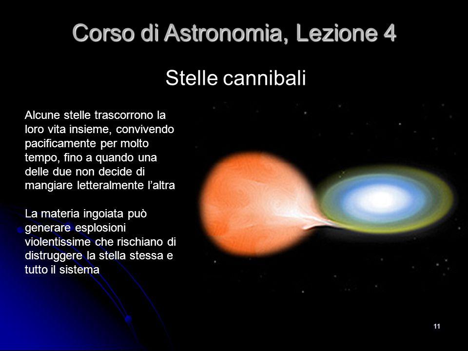 11 Stelle cannibali Corso di Astronomia, Lezione 4 Alcune stelle trascorrono la loro vita insieme, convivendo pacificamente per molto tempo, fino a qu