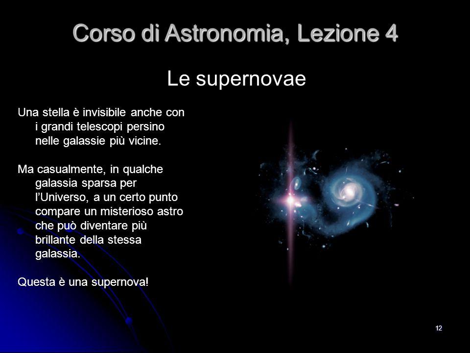 12 Le supernovae Corso di Astronomia, Lezione 4 Una stella è invisibile anche con i grandi telescopi persino nelle galassie più vicine. Ma casualmente