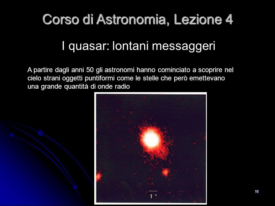 18 I quasar: lontani messaggeri Corso di Astronomia, Lezione 4 A partire dagli anni 50 gli astronomi hanno cominciato a scoprire nel cielo strani ogge