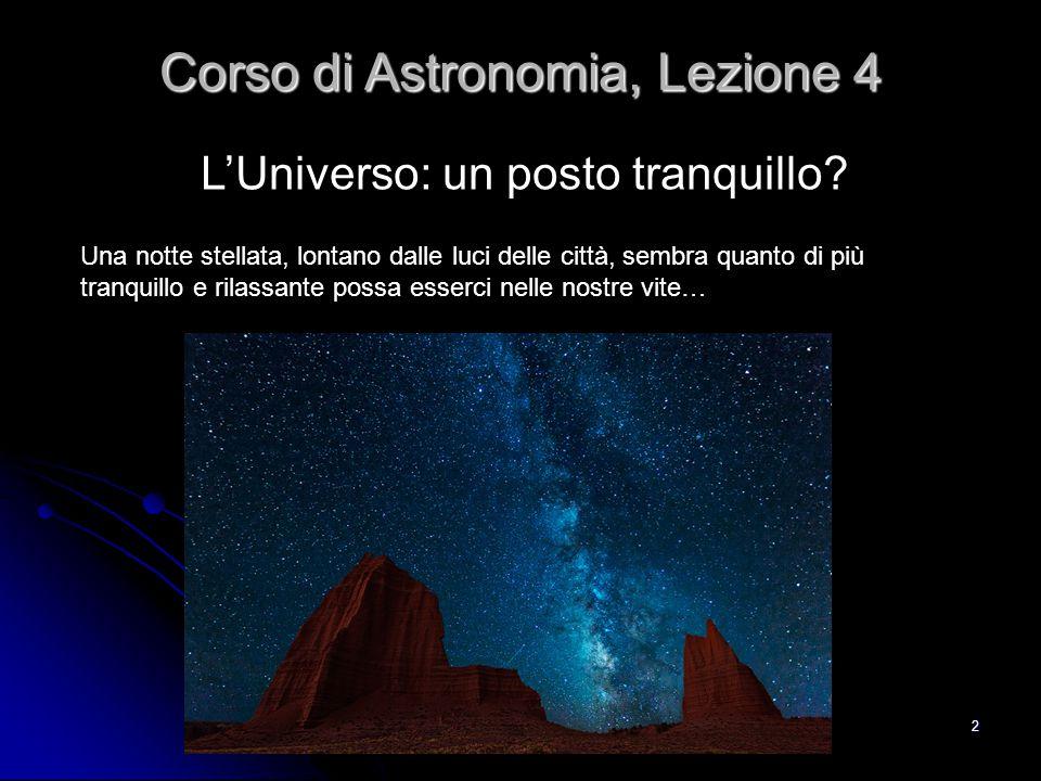 2 L'Universo: un posto tranquillo? Corso di Astronomia, Lezione 4 Una notte stellata, lontano dalle luci delle città, sembra quanto di più tranquillo