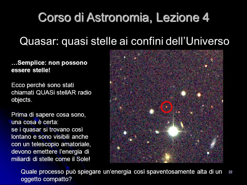 22 Quasar: quasi stelle ai confini dell'Universo Corso di Astronomia, Lezione 4 …Semplice: non possono essere stelle! Ecco perché sono stati chiamati