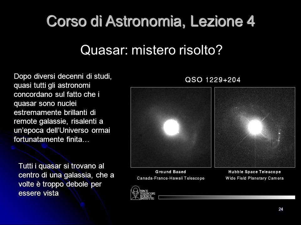 24 Quasar: mistero risolto? Corso di Astronomia, Lezione 4 Dopo diversi decenni di studi, quasi tutti gli astronomi concordano sul fatto che i quasar