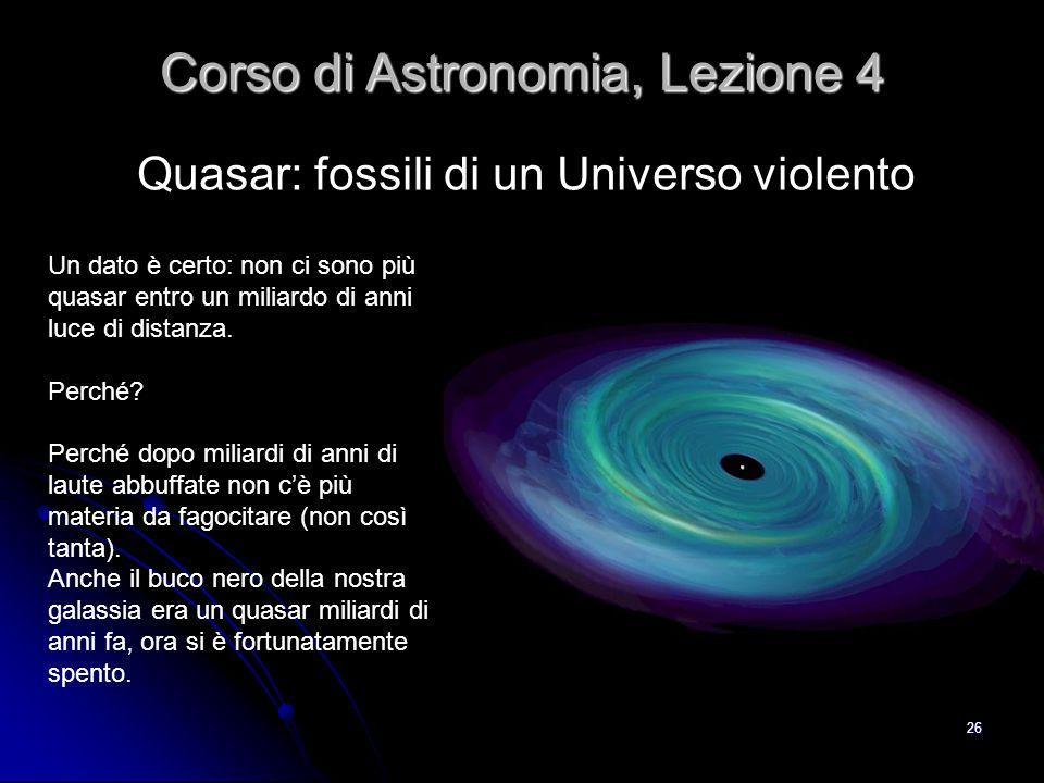 26 Quasar: fossili di un Universo violento Corso di Astronomia, Lezione 4 Un dato è certo: non ci sono più quasar entro un miliardo di anni luce di di