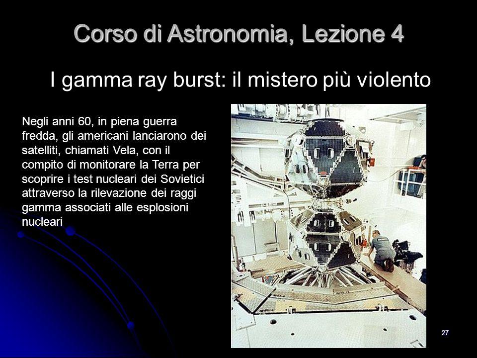 27 I gamma ray burst: il mistero più violento Corso di Astronomia, Lezione 4 Negli anni 60, in piena guerra fredda, gli americani lanciarono dei satel