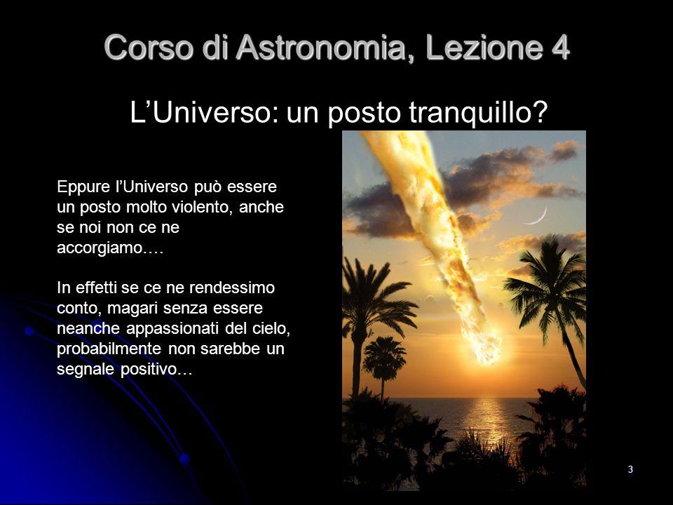 34 Gli effetti: non solo energia Corso di Astronomia, Lezione 4 La violenza delle supernovae o della fusione di due stelle di neutroni (o buchi neri) è così grande che non produce solo energia, ma sconvolge anche lo spazio nel raggio di miliardi di anni luce.