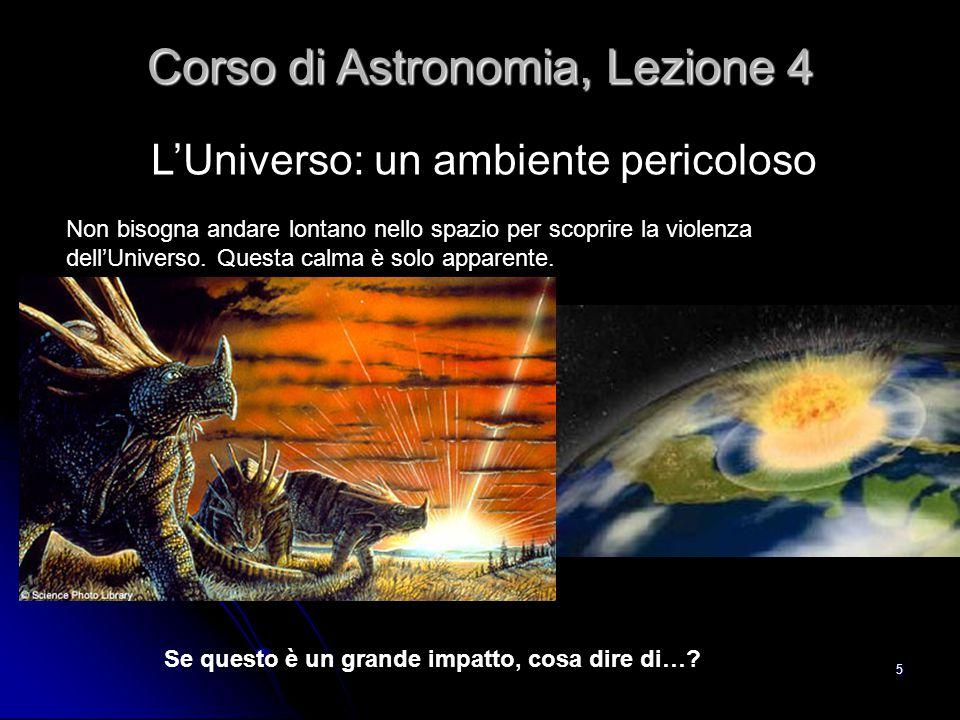 5 L'Universo: un ambiente pericoloso Corso di Astronomia, Lezione 4 Non bisogna andare lontano nello spazio per scoprire la violenza dell'Universo. Qu