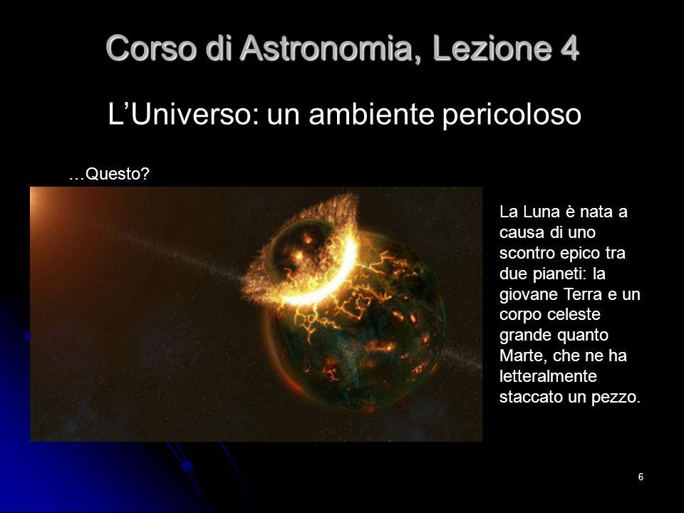 7 L'Universo violento: la formazione della Luna Corso di Astronomia, Lezione 4 Scontrandosi ad almeno 70 mila chilometri l'ora, il pianeta più piccolo si è vaporizzato, la Terra si è completamente fusa per migliaia di anni e i detriti hanno formato la Luna.