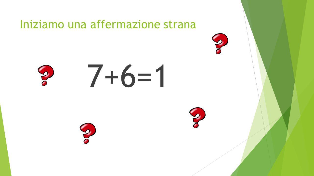 Iniziamo una affermazione strana 7+6=1