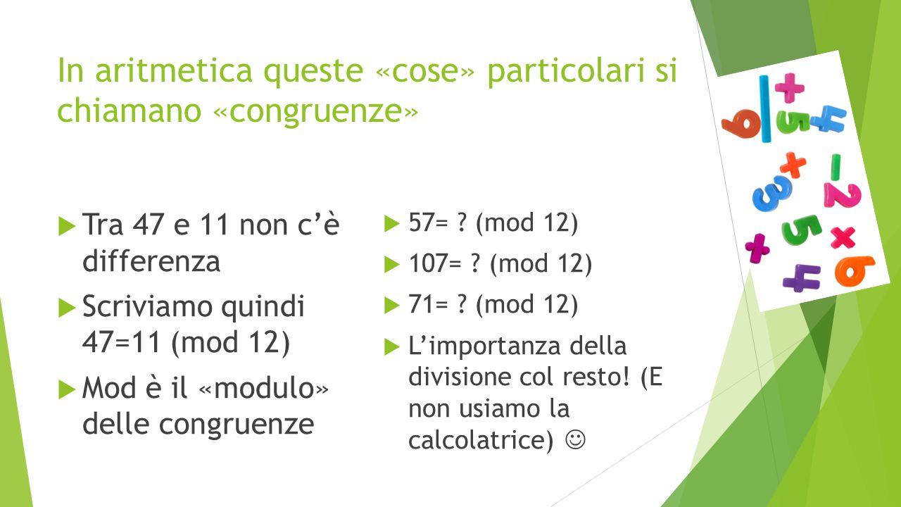 In aritmetica queste «cose» particolari si chiamano «congruenze»  Tra 47 e 11 non c'è differenza  Scriviamo quindi 47=11 (mod 12)  Mod è il «modulo» delle congruenze  57= .