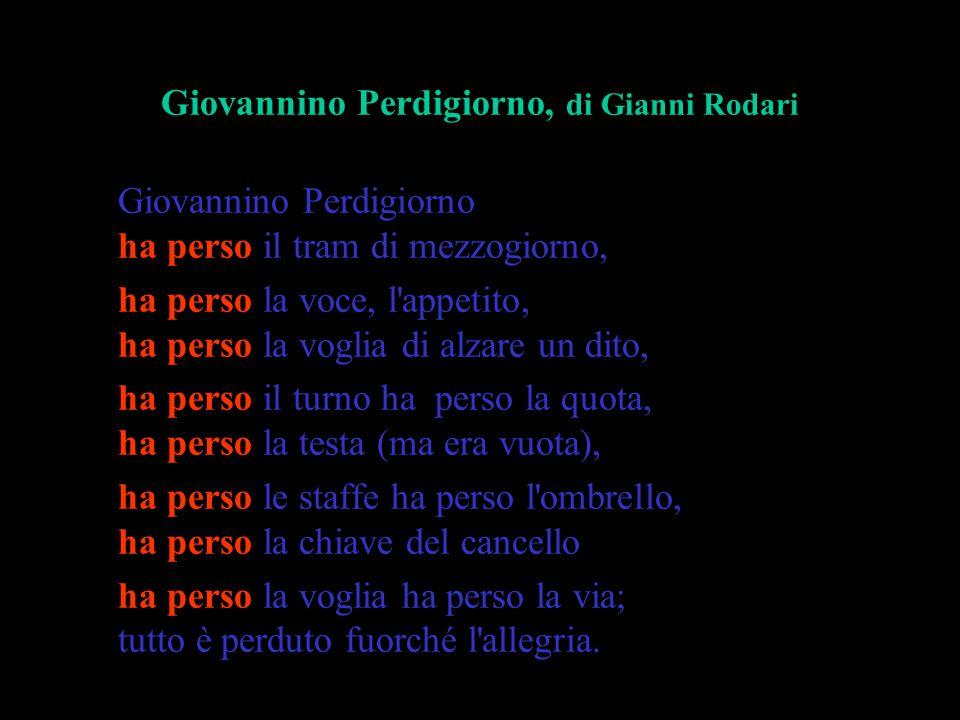 Giovannino Perdigiorno, di Gianni Rodari Giovannino Perdigiorno ha perso il tram di mezzogiorno, ha perso la voce, l'appetito, ha perso la voglia di a