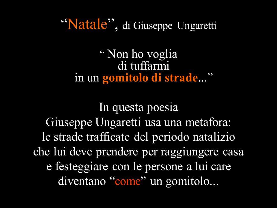 """""""Natale"""", di Giuseppe Ungaretti """" Non ho voglia di tuffarmi in un gomitolo di strade..."""" In questa poesia Giuseppe Ungaretti usa una metafora: le stra"""