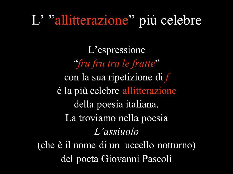 """L' """"allitterazione"""" più celebre L'espressione """"fru fru tra le fratte"""" con la sua ripetizione di f è la più celebre allitterazione della poesia italian"""