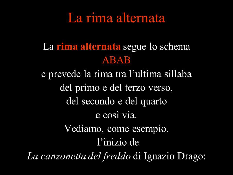 La rima alternata La rima alternata segue lo schema ABAB e prevede la rima tra l'ultima sillaba del primo e del terzo verso, del secondo e del quarto