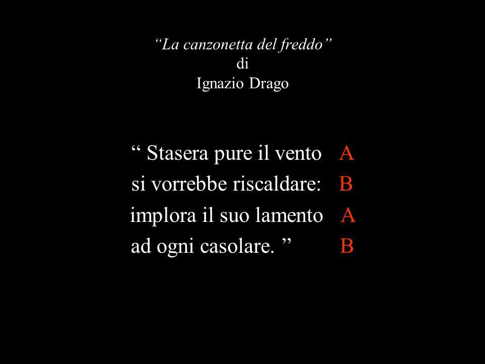 """""""La canzonetta del freddo"""" di Ignazio Drago """" Stasera pure il vento A si vorrebbe riscaldare: B implora il suo lamento A ad ogni casolare. """" B"""