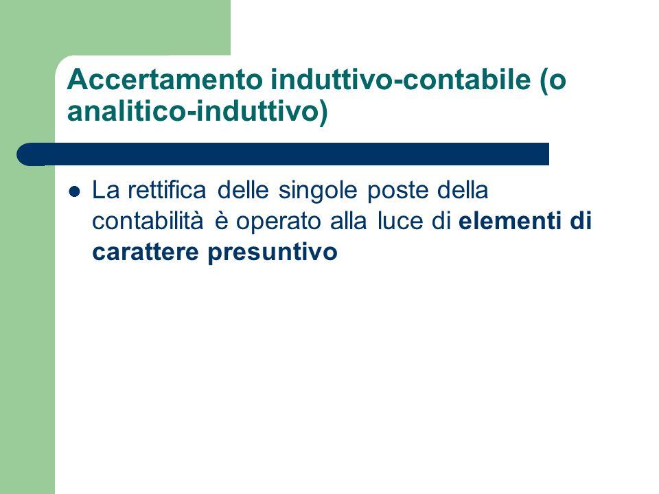 Accertamento induttivo-contabile (o analitico-induttivo) La rettifica delle singole poste della contabilità è operato alla luce di elementi di carattere presuntivo