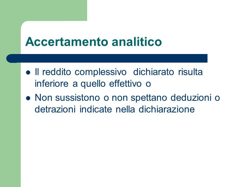 Accertamento analitico Il reddito complessivo dichiarato risulta inferiore a quello effettivo o Non sussistono o non spettano deduzioni o detrazioni indicate nella dichiarazione
