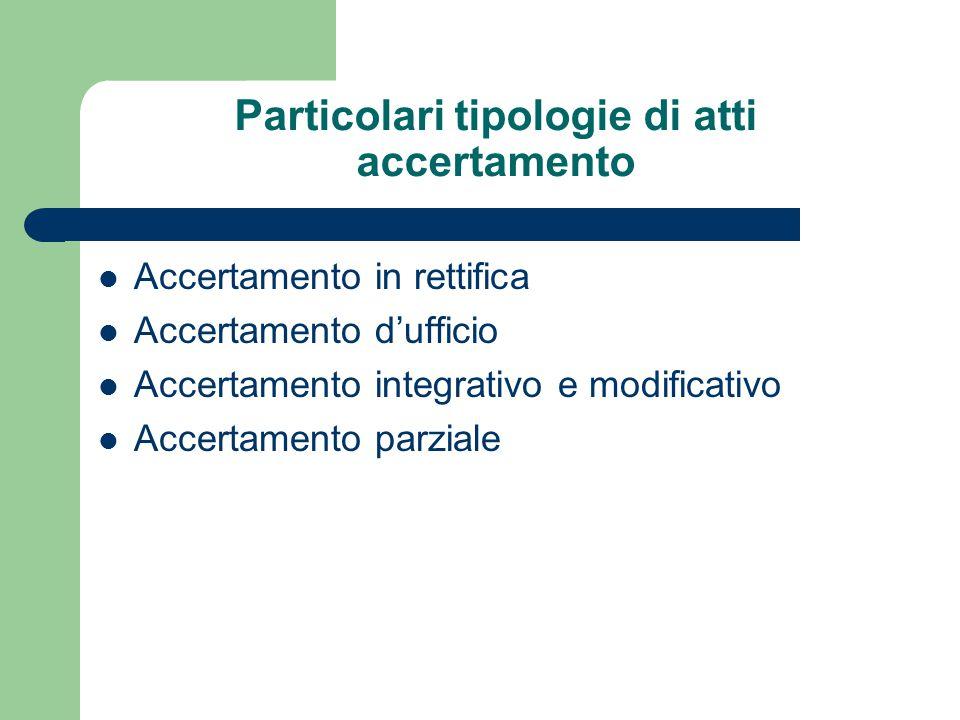 Particolari tipologie di atti accertamento Accertamento in rettifica Accertamento d'ufficio Accertamento integrativo e modificativo Accertamento parziale