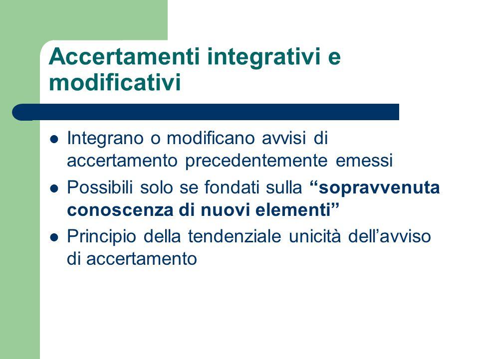 Accertamenti integrativi e modificativi Integrano o modificano avvisi di accertamento precedentemente emessi Possibili solo se fondati sulla sopravvenuta conoscenza di nuovi elementi Principio della tendenziale unicità dell'avviso di accertamento