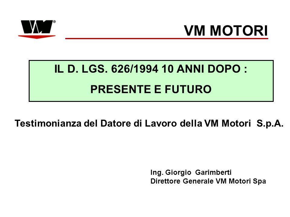 IL D. LGS. 626/1994 10 ANNI DOPO : PRESENTE E FUTURO VM MOTORI Ing. Giorgio Garimberti Direttore Generale VM Motori Spa Testimonianza del Datore di La