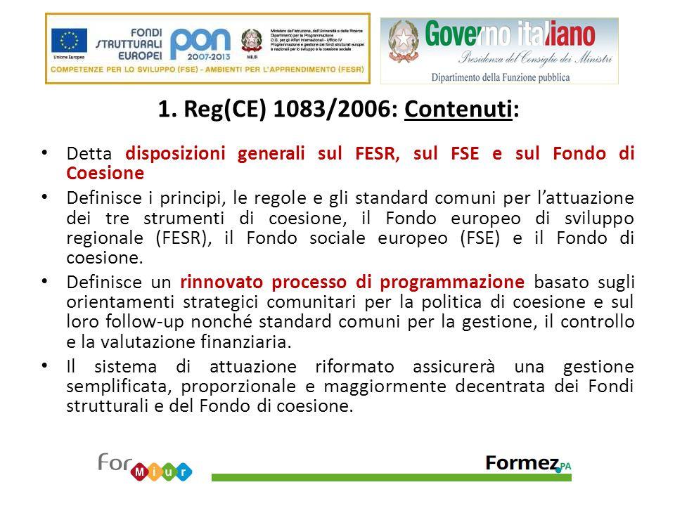 1. Reg(CE) 1083/2006: Contenuti: Detta disposizioni generali sul FESR, sul FSE e sul Fondo di Coesione Definisce i principi, le regole e gli standard
