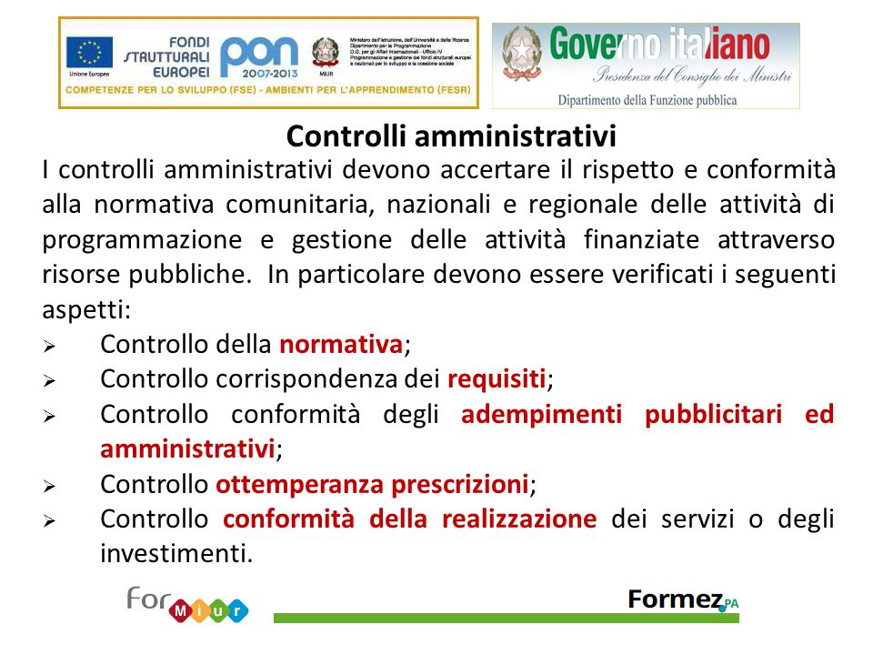 Controlli finanziari I controlli finanziari devono accertare: Veridicità / Ammissibilità della spesa dichiarata dal soggetto attuatore; Efficacia ed Efficienza gestionale nel rispetto delle norme comunitarie, nazionali e regionali in materia.