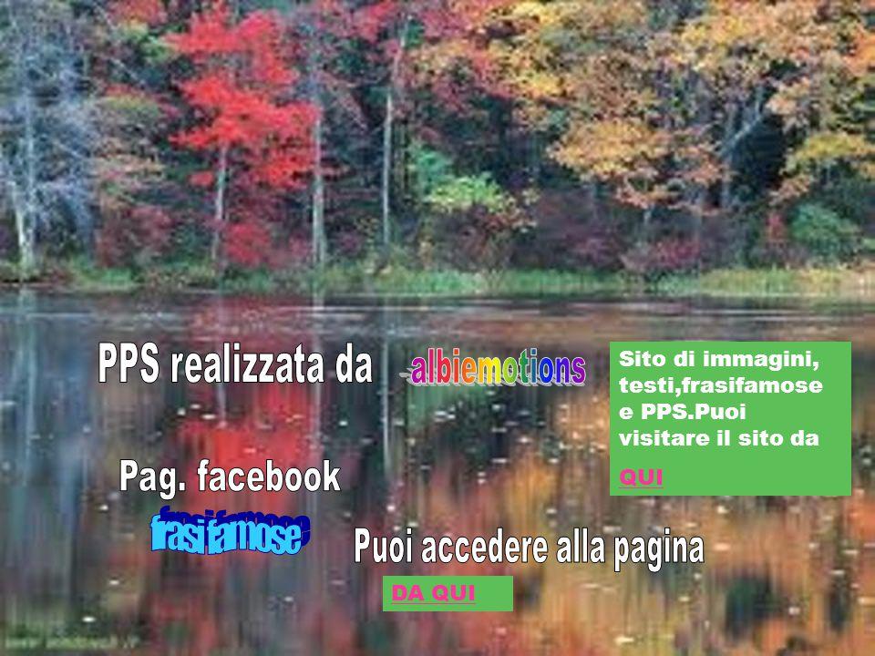 Sito di immagini, testi,frasifamose e PPS.Puoi visitare il sito da QUI DA QUI