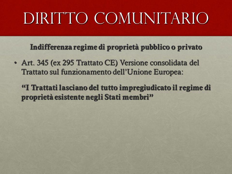Diritto comunitario Indifferenza regime di proprietà pubblico o privato Art. 345 (ex 295 Trattato CE) Versione consolidata del Trattato sul funzioname