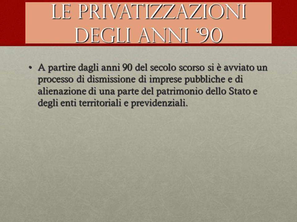 Le privatizzazioni degli anni '90 A partire dagli anni 90 del secolo scorso si è avviato un processo di dismissione di imprese pubbliche e di alienazi