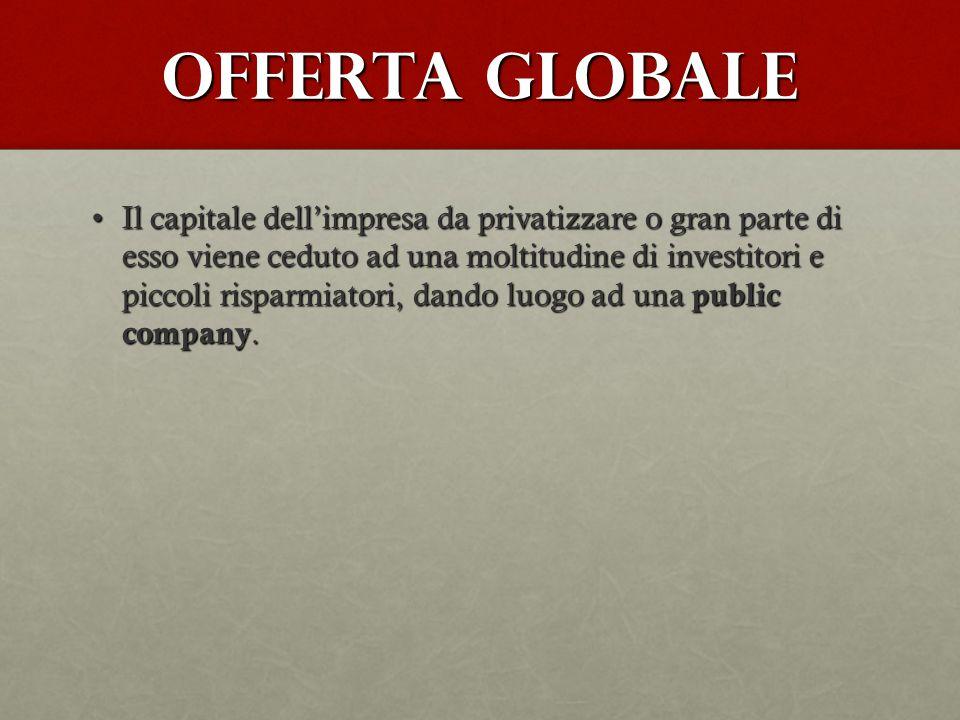 Offerta globale Il capitale dell'impresa da privatizzare o gran parte di esso viene ceduto ad una moltitudine di investitori e piccoli risparmiatori,