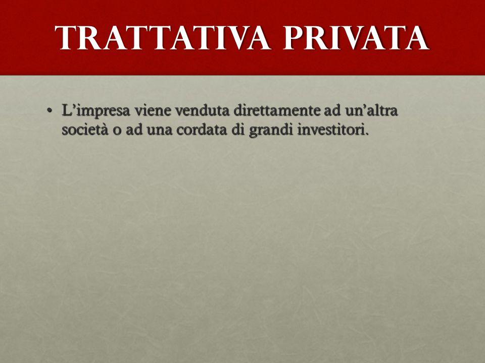 Trattativa privata L'impresa viene venduta direttamente ad un'altra società o ad una cordata di grandi investitori.L'impresa viene venduta direttament
