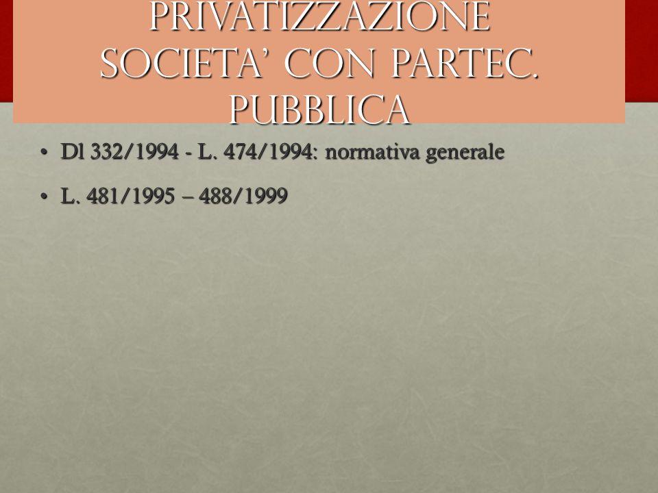 PRIVATIZZAZIONE SOCIETA' CON PARTEC. PUBBLICA Dl 332/1994 - L. 474/1994: normativa generaleDl 332/1994 - L. 474/1994: normativa generale L. 481/1995 –